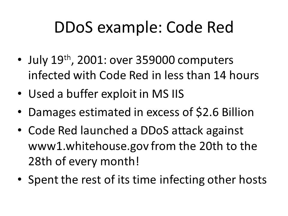 DDoS example: Code Red July 19th, 2001: over 359000 computers infected with Code Red in less than 14 hours.