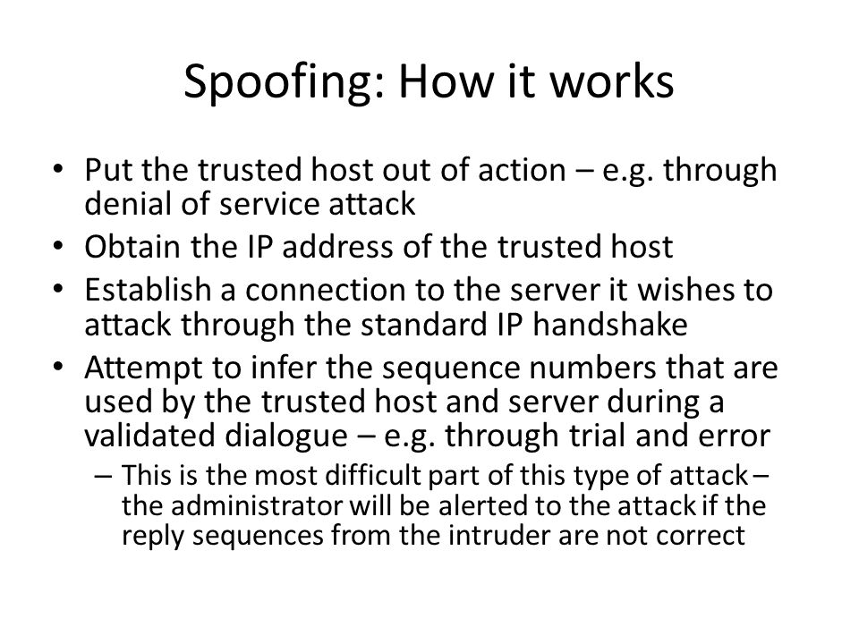 Spoofing: How it works Put the trusted host out of action – e.g. through denial of service attack. Obtain the IP address of the trusted host.