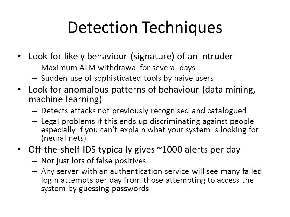 Detection Techniques Look for likely behaviour (signature) of an intruder. Maximum ATM withdrawal for several days.