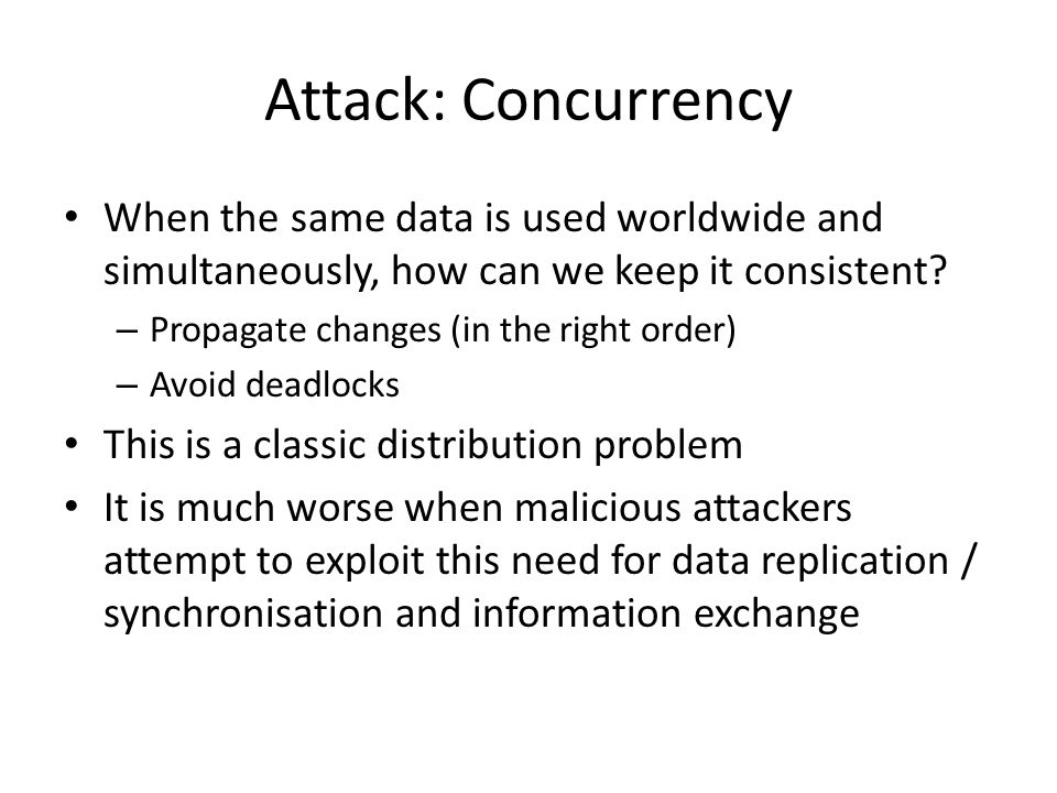 Attack: Concurrency When the same data is used worldwide and simultaneously, how can we keep it consistent