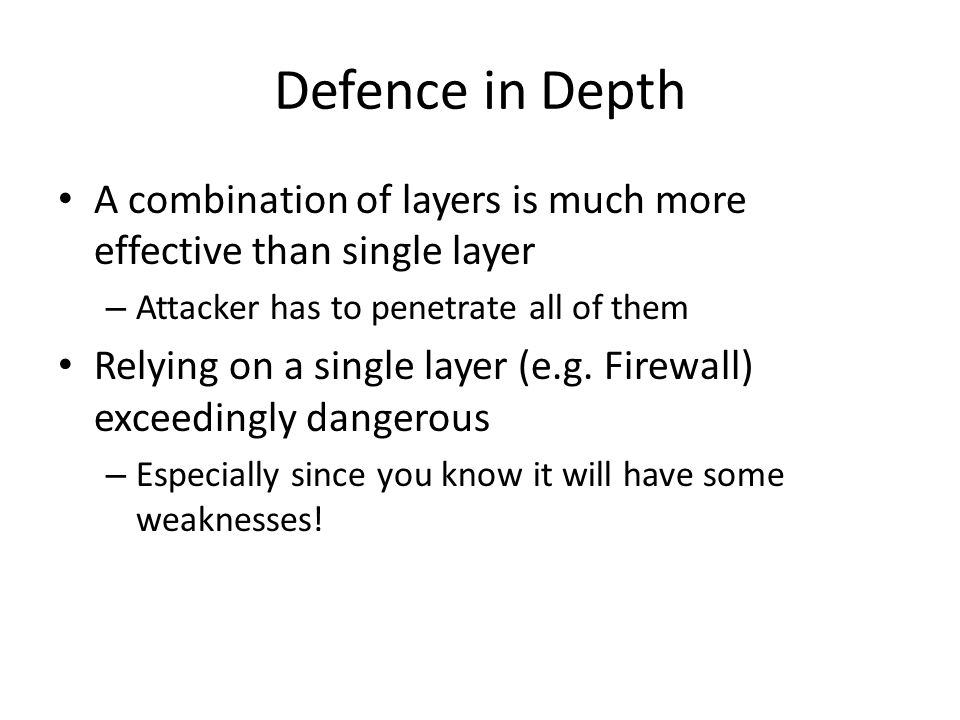 Defence in Depth A combination of layers is much more effective than single layer. Attacker has to penetrate all of them.