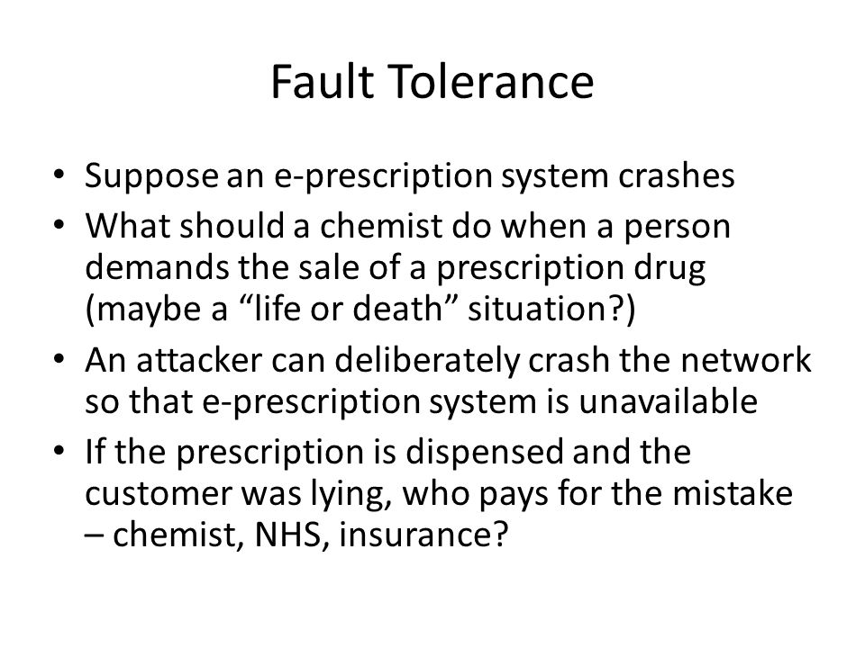 Fault Tolerance Suppose an e-prescription system crashes