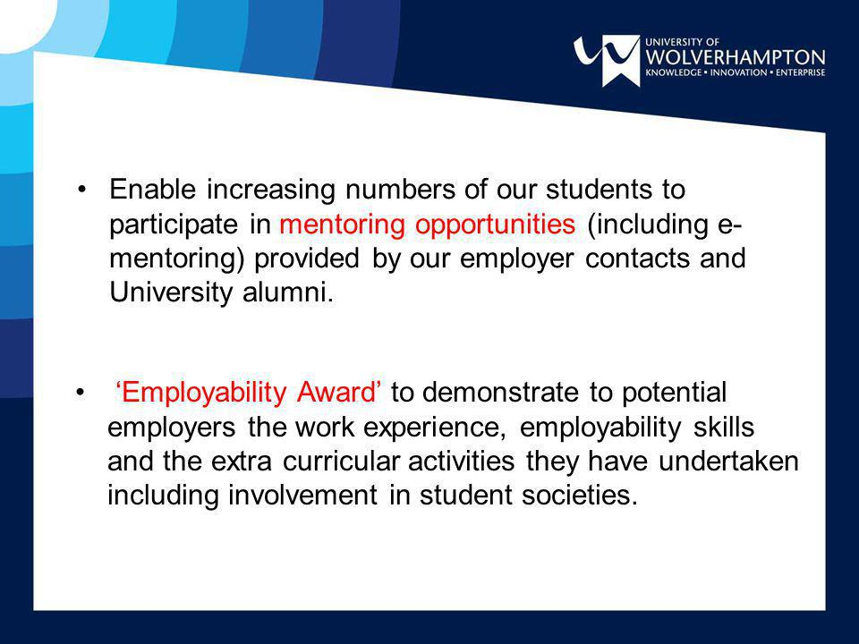 Enable increasing numbers of our students to participate in mentoring opportunities (including e-mentoring) provided by our employer contacts and University alumni.