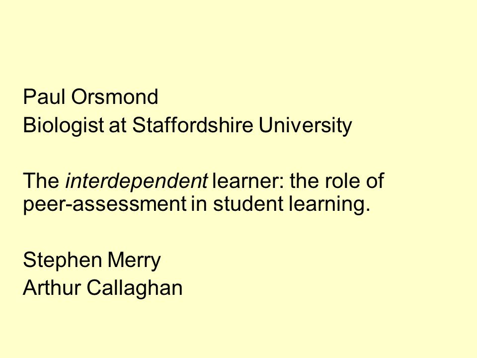 Paul Orsmond Biologist at Staffordshire University. The interdependent learner: the role of peer-assessment in student learning.