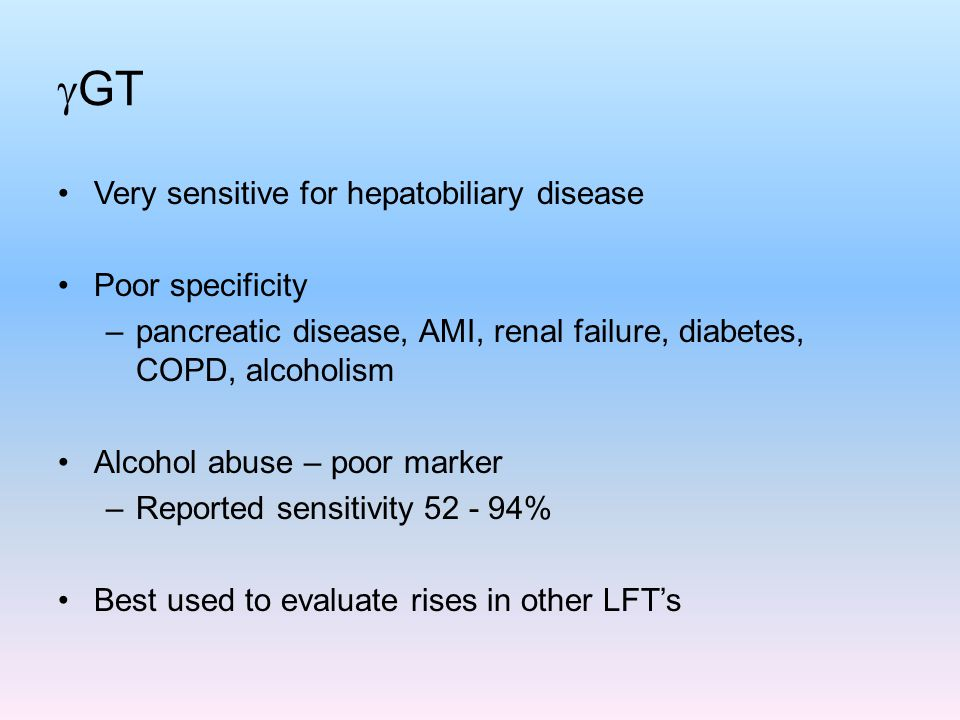 GT Very sensitive for hepatobiliary disease Poor specificity