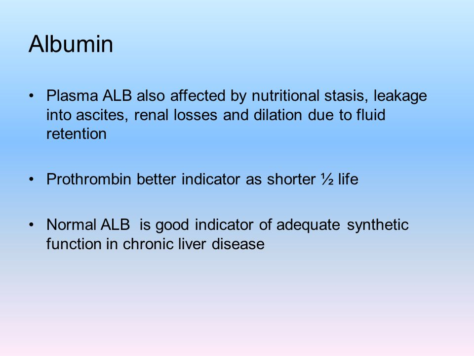 Albumin Plasma ALB also affected by nutritional stasis, leakage into ascites, renal losses and dilation due to fluid retention.