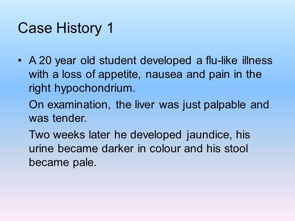 Case History 1 A 20 year old student developed a flu-like illness with a loss of appetite, nausea and pain in the right hypochondrium.