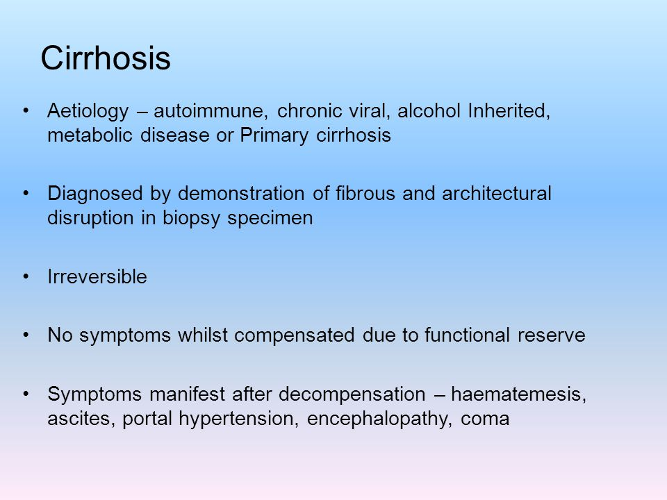 Cirrhosis Aetiology – autoimmune, chronic viral, alcohol Inherited, metabolic disease or Primary cirrhosis.