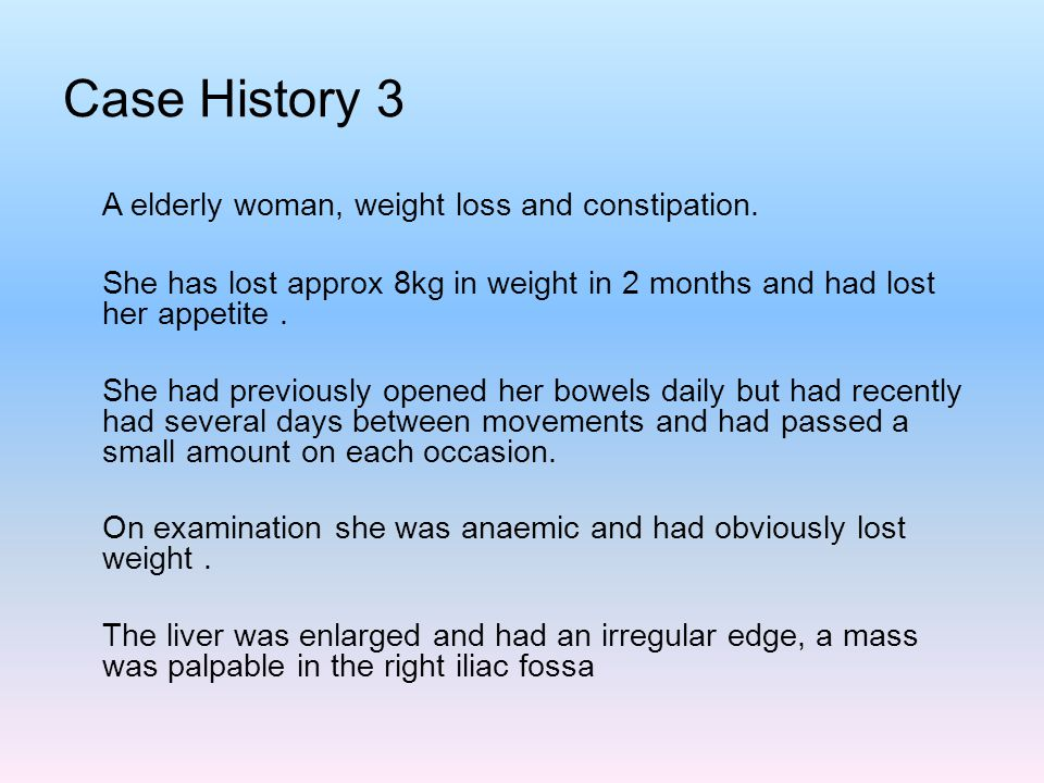 Case History 3 A elderly woman, weight loss and constipation.
