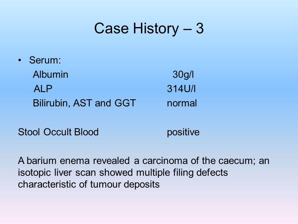 Case History – 3 Serum: Albumin 30g/l ALP 314U/l