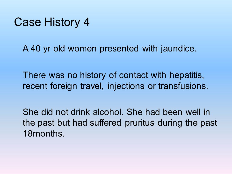 Case History 4 A 40 yr old women presented with jaundice.