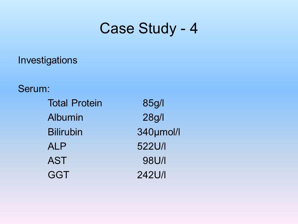 Case Study - 4 Investigations Serum: Total Protein 85g/l Albumin 28g/l Bilirubin 340µmol/l ALP 522U/l AST 98U/l GGT 242U/l