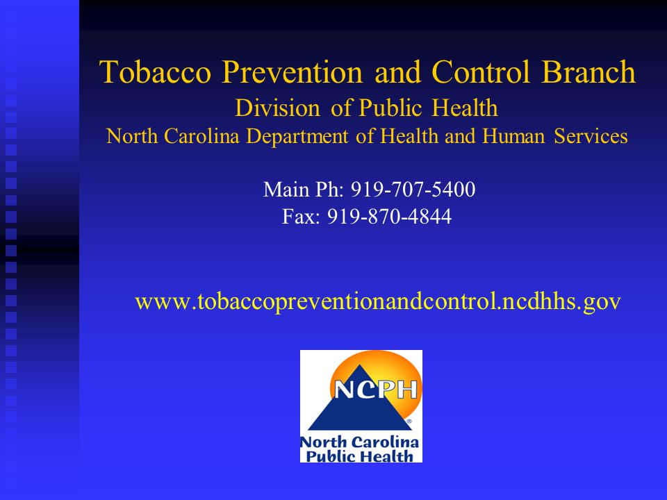 Tobacco Prevention and Control Branch Division of Public Health North Carolina Department of Health and Human Services Main Ph: 919-707-5400 Fax: 919-870-4844