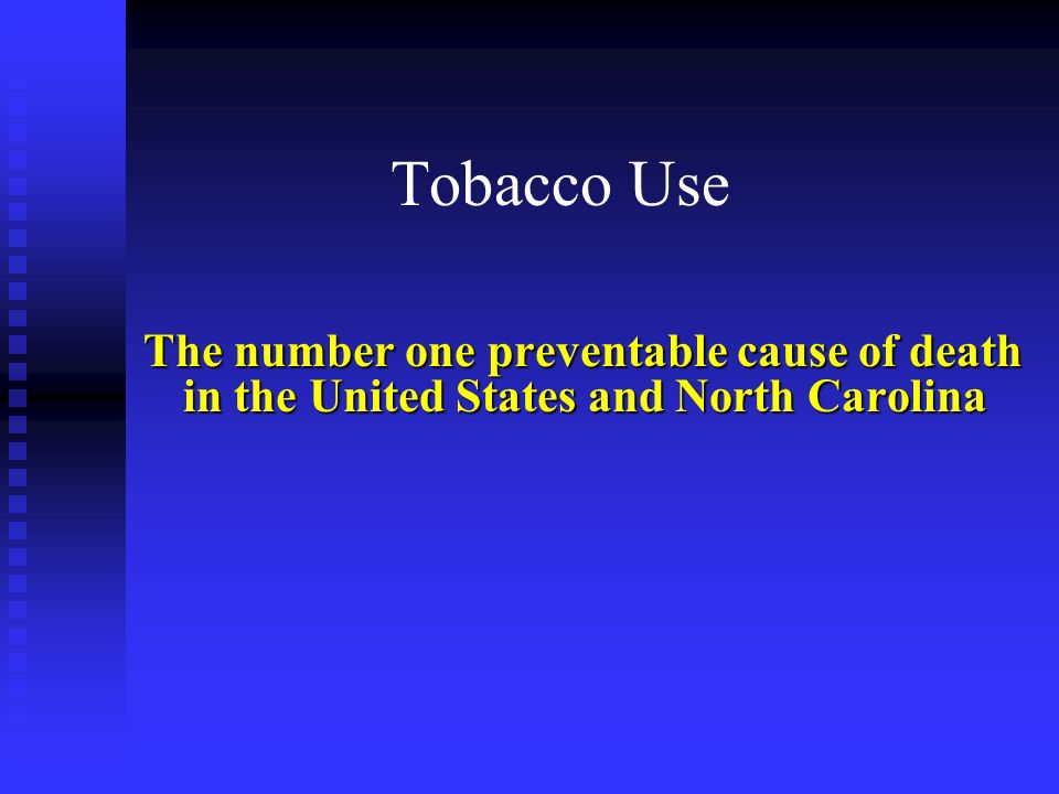 Tobacco Use The number one preventable cause of death in the United States and North Carolina