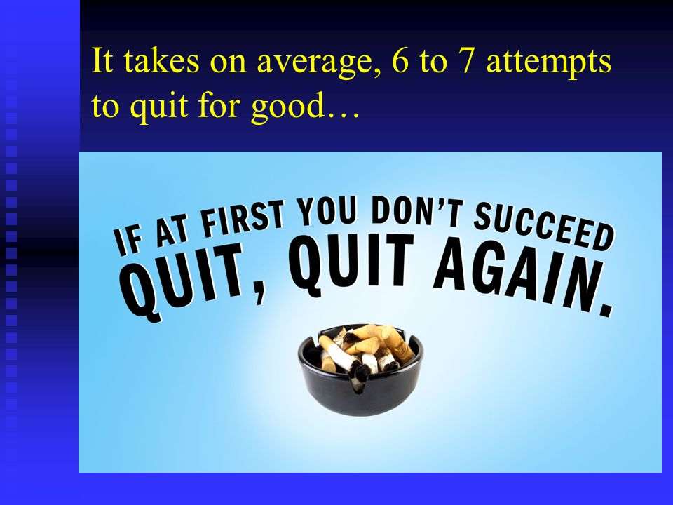 It takes on average, 6 to 7 attempts to quit for good…