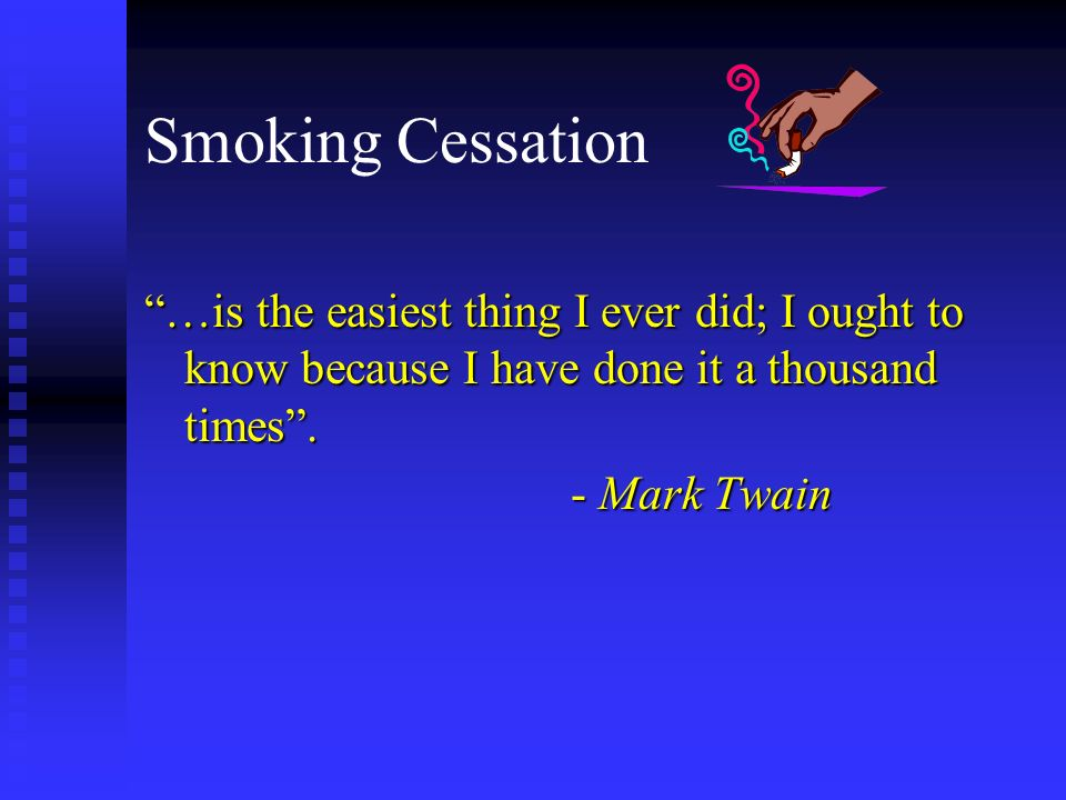 Smoking Cessation …is the easiest thing I ever did; I ought to know because I have done it a thousand times .