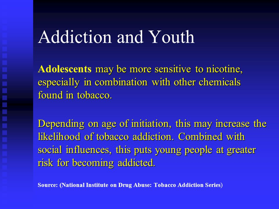 Addiction and YouthAdolescents may be more sensitive to nicotine, especially in combination with other chemicals found in tobacco.