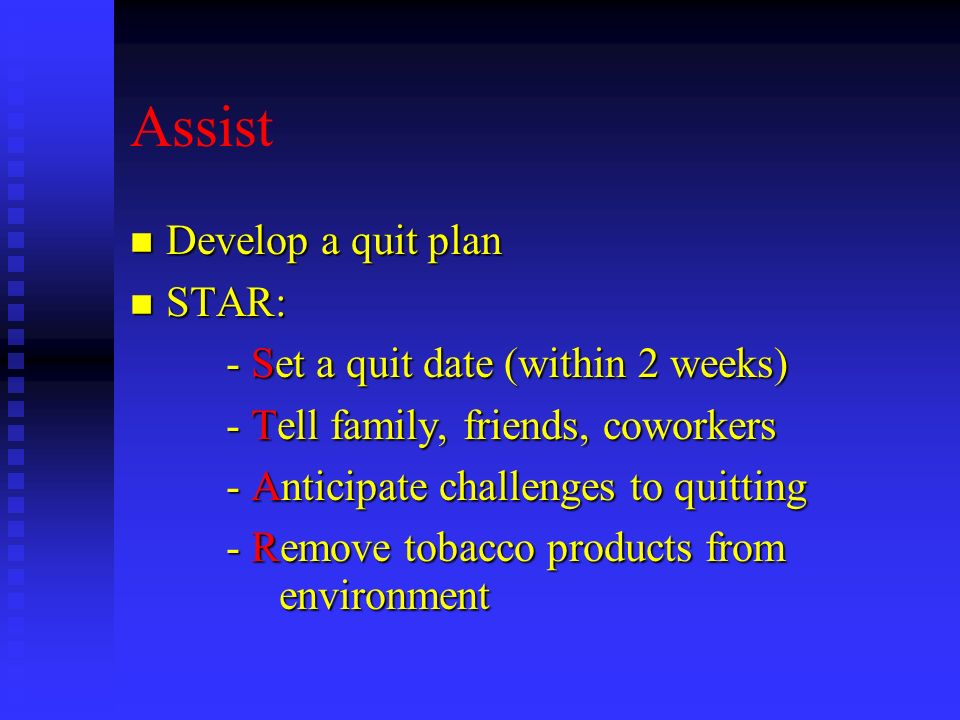 Assist Develop a quit plan STAR: - Set a quit date (within 2 weeks)