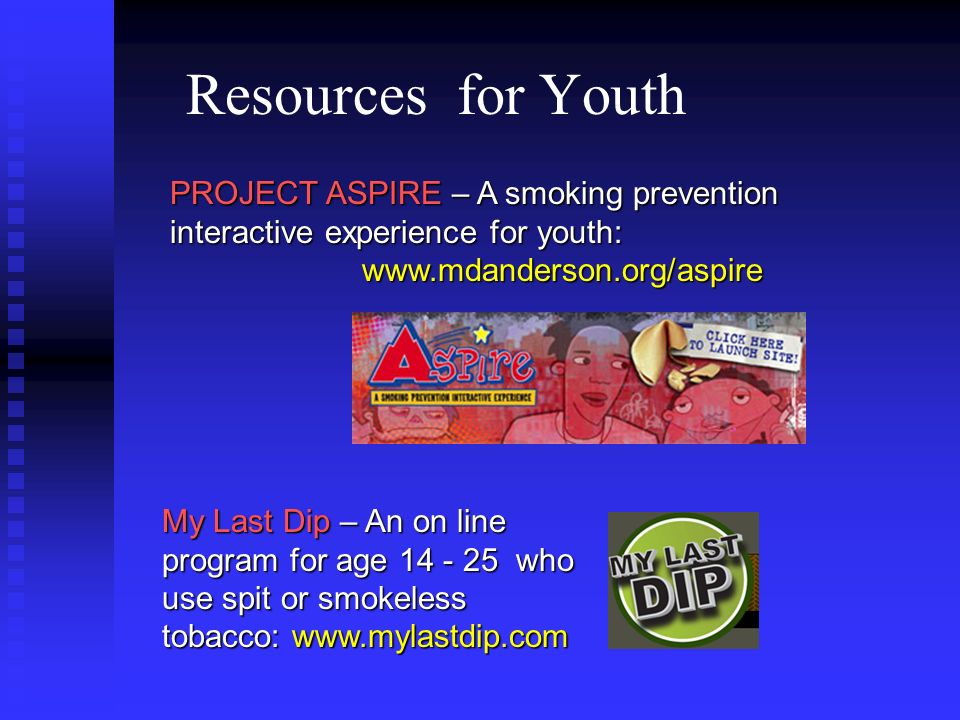 Resources for Youth PROJECT ASPIRE – A smoking prevention interactive experience for youth: www.mdanderson.org/aspire.