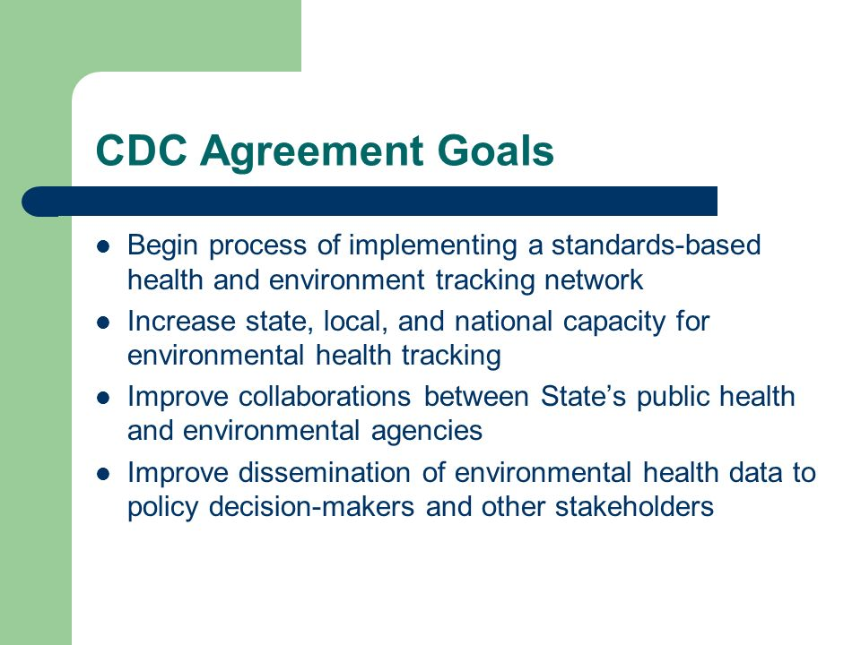 CDC Agreement Goals Begin process of implementing a standards-based health and environment tracking network.