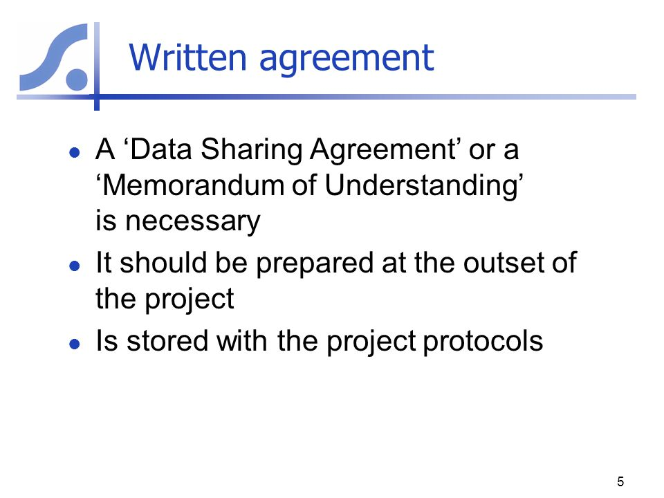 Written agreement A 'Data Sharing Agreement' or a 'Memorandum of Understanding' is necessary. It should be prepared at the outset of the project.