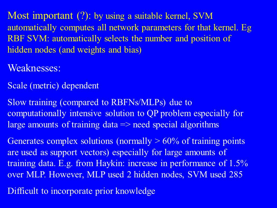 Most important ( ): by using a suitable kernel, SVM automatically computes all network parameters for that kernel. Eg RBF SVM: automatically selects the number and position of hidden nodes (and weights and bias)