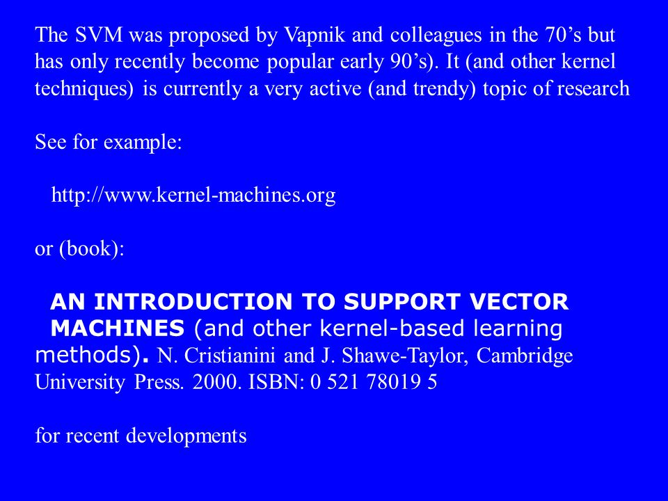The SVM was proposed by Vapnik and colleagues in the 70's but has only recently become popular early 90's). It (and other kernel techniques) is currently a very active (and trendy) topic of research