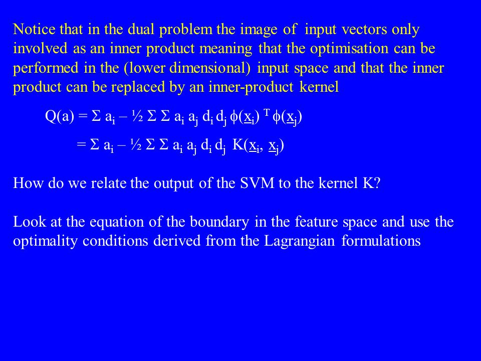 Notice that in the dual problem the image of input vectors only involved as an inner product meaning that the optimisation can be performed in the (lower dimensional) input space and that the inner product can be replaced by an inner-product kernel