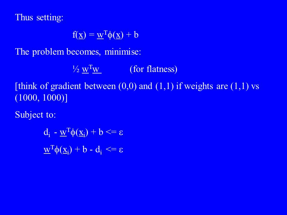 Thus setting: f(x) = wTf(x) + b. The problem becomes, minimise: ½ wTw (for flatness)