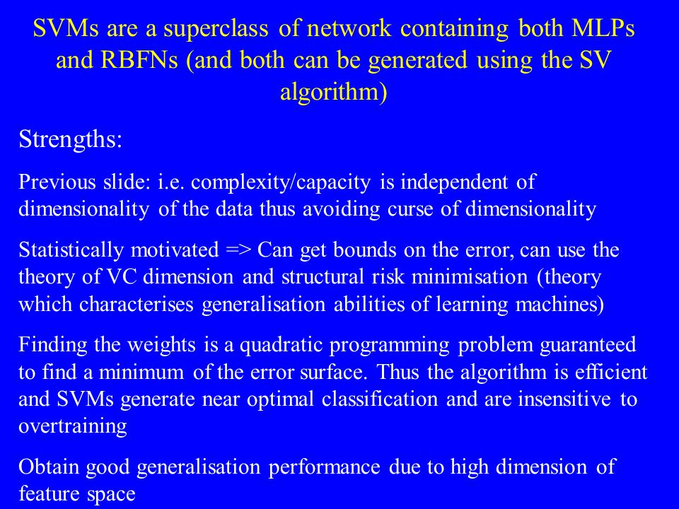 SVMs are a superclass of network containing both MLPs and RBFNs (and both can be generated using the SV algorithm)