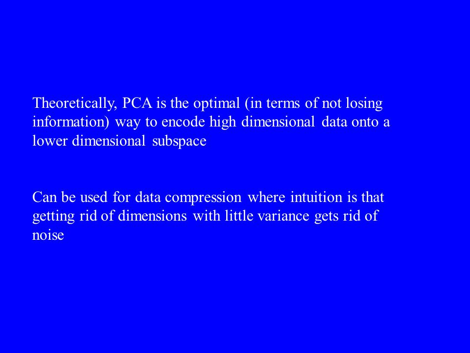 Theoretically, PCA is the optimal (in terms of not losing information) way to encode high dimensional data onto a lower dimensional subspace