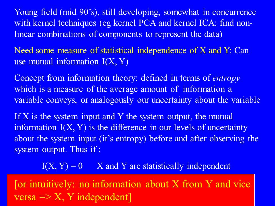 Young field (mid 90's), still developing, somewhat in concurrence with kernel techniques (eg kernel PCA and kernel ICA: find non-linear combinations of components to represent the data)