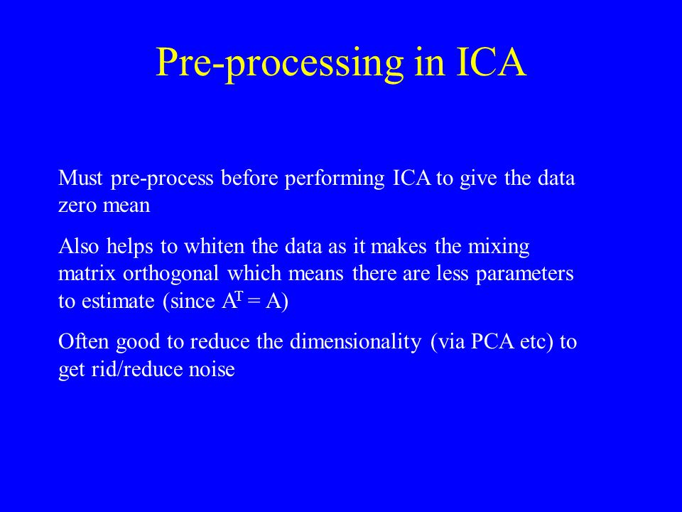 Pre-processing in ICA Must pre-process before performing ICA to give the data zero mean.