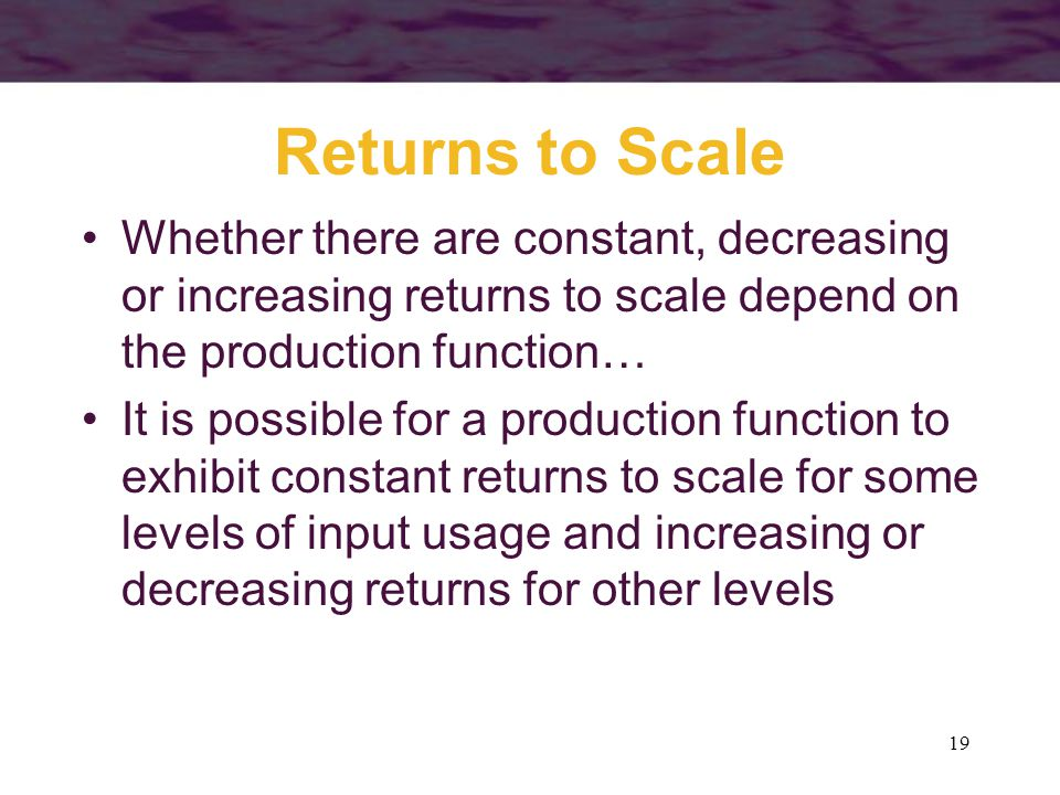 Returns to Scale Whether there are constant, decreasing or increasing returns to scale depend on the production function…