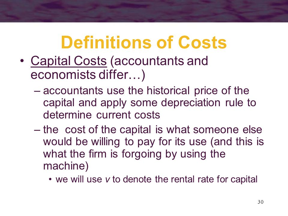 Definitions of Costs Capital Costs (accountants and economists differ…)