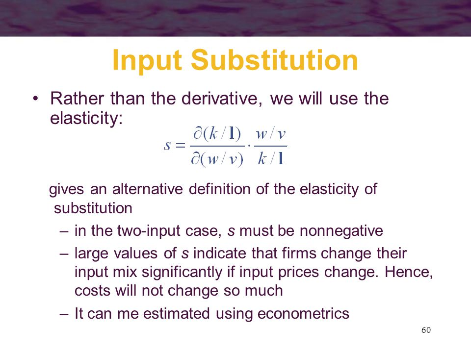 Input Substitution Rather than the derivative, we will use the elasticity: gives an alternative definition of the elasticity of substitution.