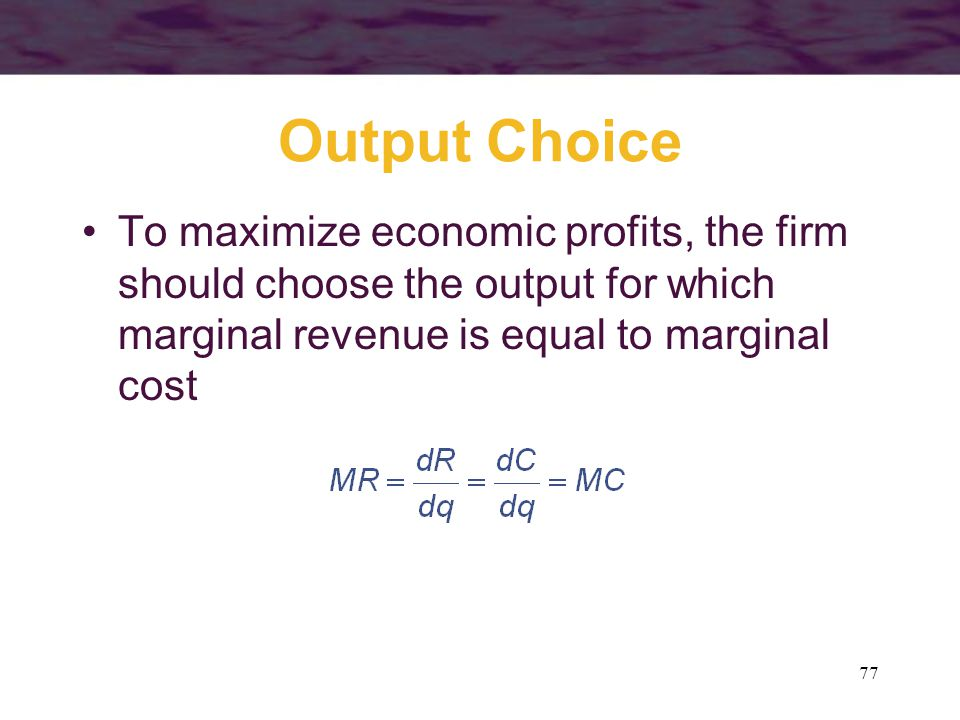 Output Choice To maximize economic profits, the firm should choose the output for which marginal revenue is equal to marginal cost.