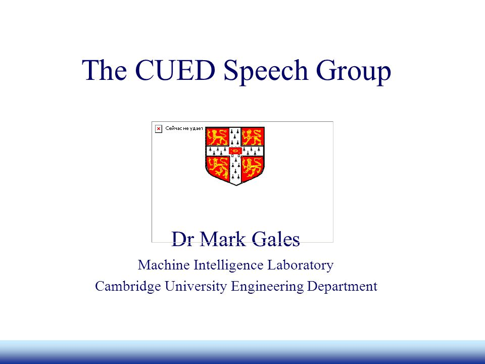 The CUED Speech Group Dr Mark Gales Machine Intelligence Laboratory