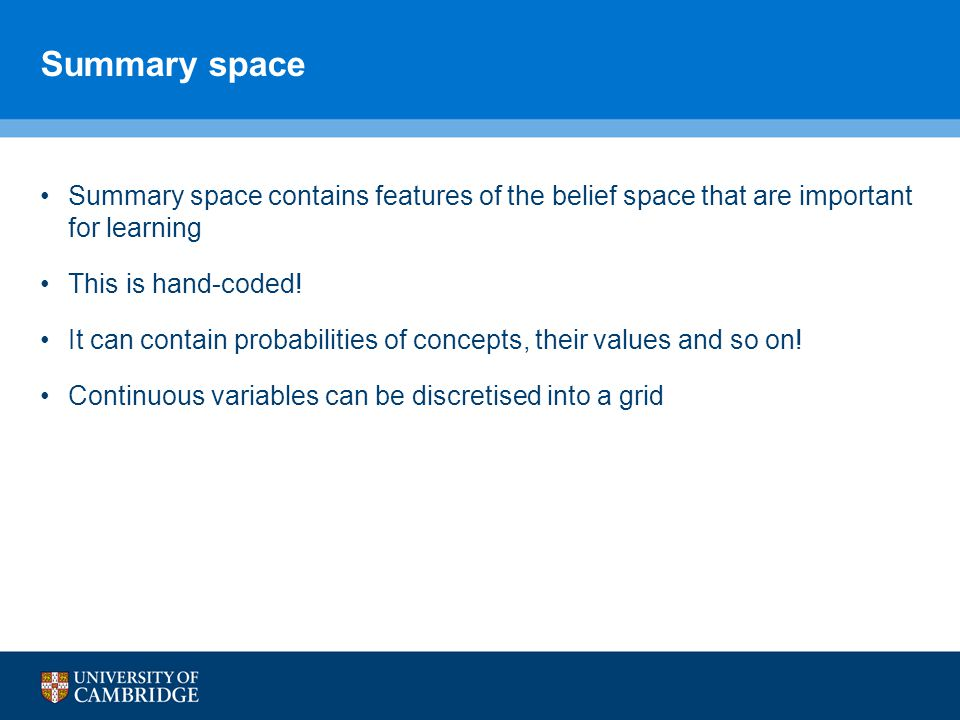 Summary space Summary space contains features of the belief space that are important for learning.