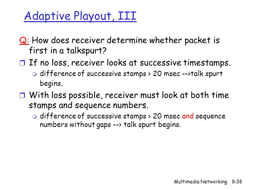 Adaptive Playout, III Q: How does receiver determine whether packet is first in a talkspurt If no loss, receiver looks at successive timestamps.