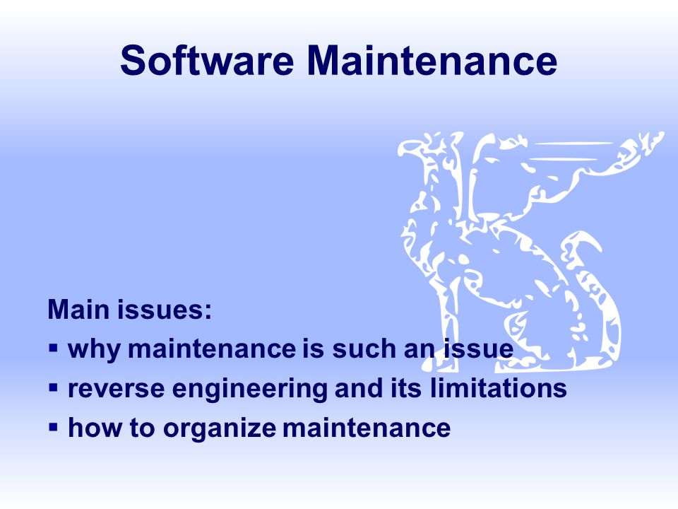Software Maintenance Main issues: why maintenance is such an issue
