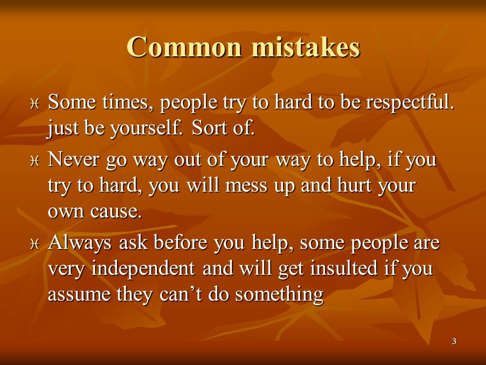 Common mistakes Some times, people try to hard to be respectful. just be yourself. Sort of.