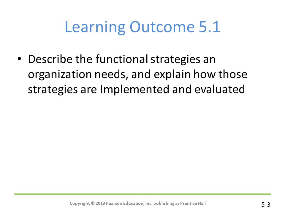 Learning Outcome 5.1 Describe the functional strategies an organization needs, and explain how those strategies are Implemented and evaluated.