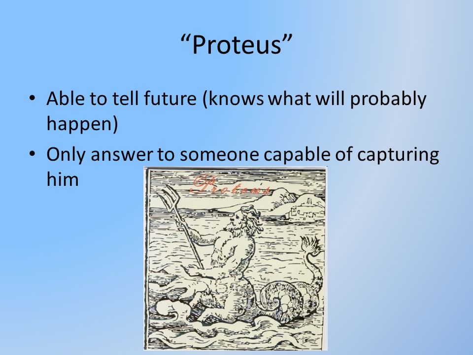 Proteus Able to tell future (knows what will probably happen)