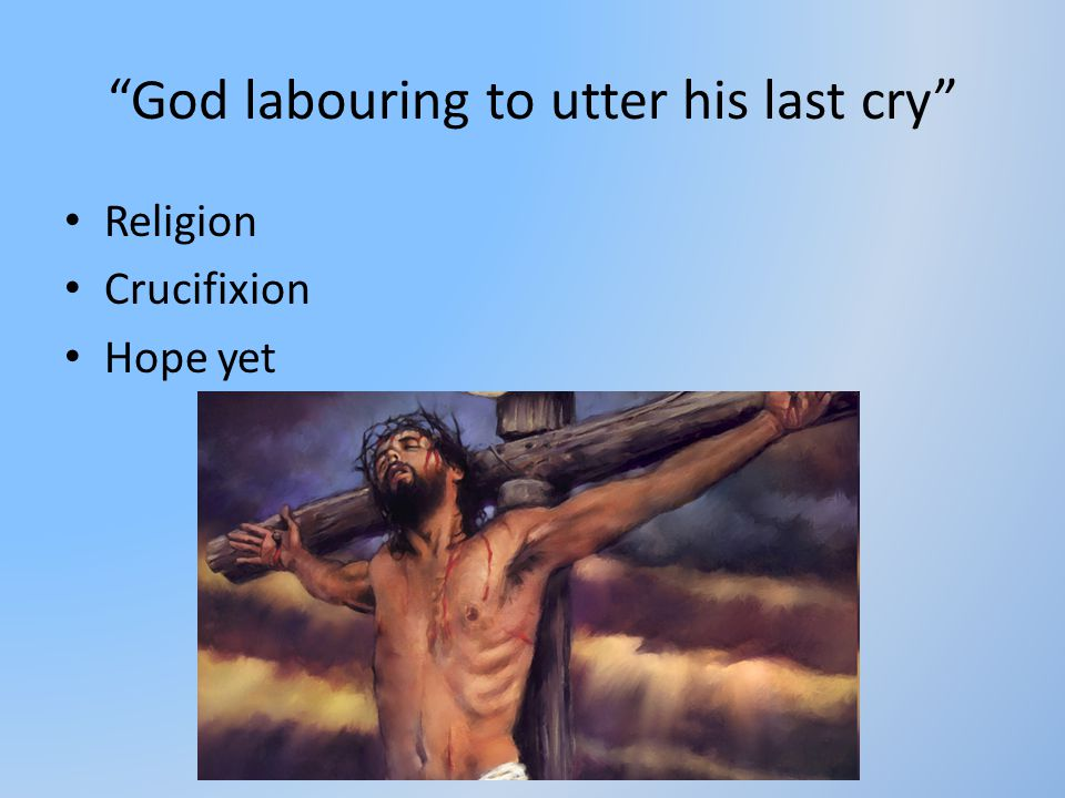 God labouring to utter his last cry