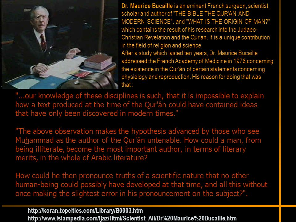 Dr. Maurice Bucaille is an eminent French surgeon, scientist, scholar and author of THE BIBLE THE QUR AN AND MODERN SCIENCE , and WHAT IS THE ORIGIN OF MAN which contains the result of his research into the Judaeo-Christian Revelation and the Qur an. It is a unique contribution in the field of religion and science.