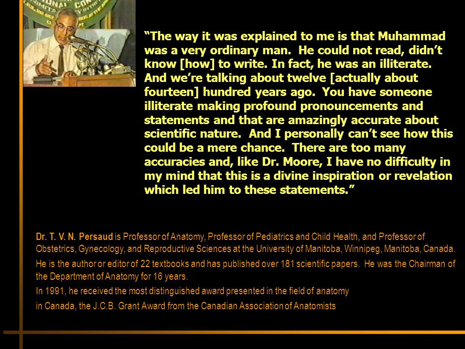 The way it was explained to me is that Muhammad was a very ordinary man. He could not read, didn't know [how] to write. In fact, he was an illiterate. And we're talking about twelve [actually about fourteen] hundred years ago. You have someone illiterate making profound pronouncements and statements and that are amazingly accurate about scientific nature. And I personally can't see how this could be a mere chance. There are too many accuracies and, like Dr. Moore, I have no difficulty in my mind that this is a divine inspiration or revelation which led him to these statements.