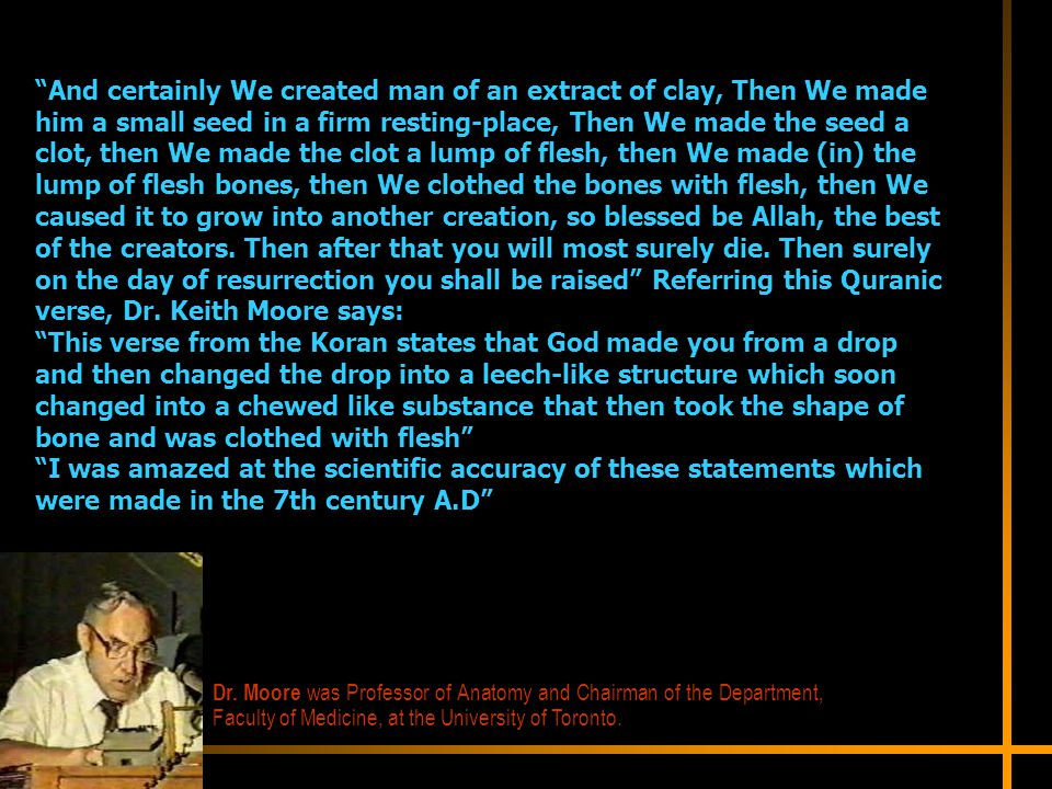 And certainly We created man of an extract of clay, Then We made him a small seed in a firm resting-place, Then We made the seed a clot, then We made the clot a lump of flesh, then We made (in) the lump of flesh bones, then We clothed the bones with flesh, then We caused it to grow into another creation, so blessed be Allah, the best of the creators. Then after that you will most surely die. Then surely on the day of resurrection you shall be raised Referring this Quranic verse, Dr. Keith Moore says: This verse from the Koran states that God made you from a drop and then changed the drop into a leech-like structure which soon changed into a chewed like substance that then took the shape of bone and was clothed with flesh I was amazed at the scientific accuracy of these statements which were made in the 7th century A.D