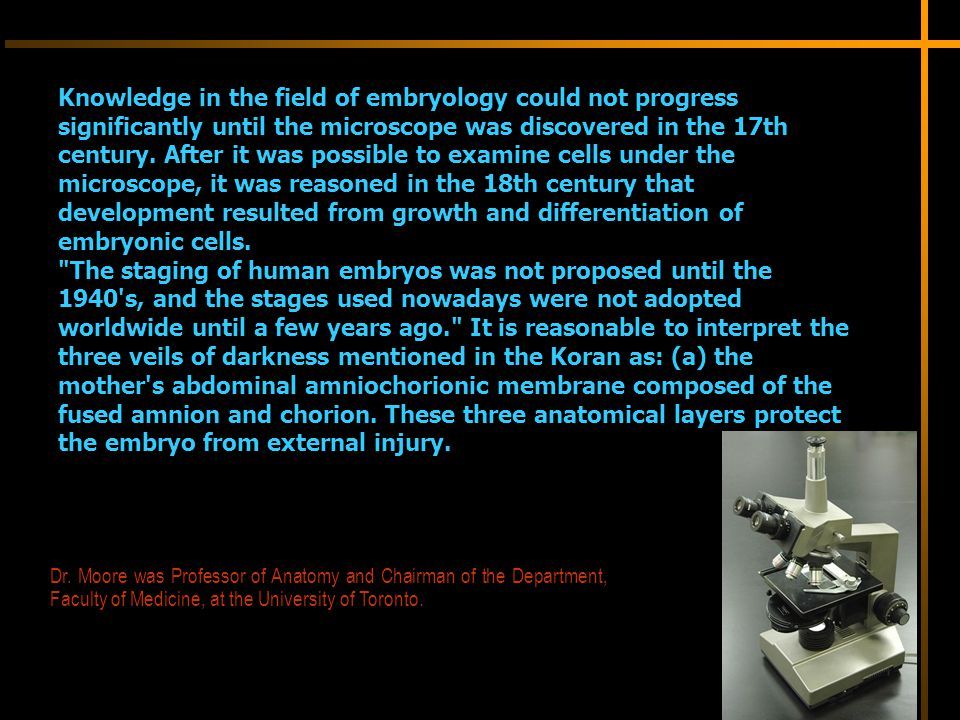 Knowledge in the field of embryology could not progress significantly until the microscope was discovered in the 17th century. After it was possible to examine cells under the microscope, it was reasoned in the 18th century that development resulted from growth and differentiation of embryonic cells. The staging of human embryos was not proposed until the 1940 s, and the stages used nowadays were not adopted worldwide until a few years ago. It is reasonable to interpret the three veils of darkness mentioned in the Koran as: (a) the mother s abdominal amniochorionic membrane composed of the fused amnion and chorion. These three anatomical layers protect the embryo from external injury.