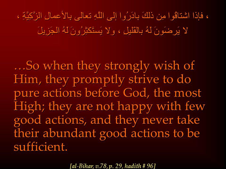 ، فإذا اشتاقُوا مِن ذلكَ بادَرُوا إلى اللَّهِ تعالى بِالأعمالِ الزَّكِيَّةِ ، لا يَرضَونَ لَهُ بالقَليلِ ، ولا يَستَكثِرُونَ لَهُ الجَزِيلَ